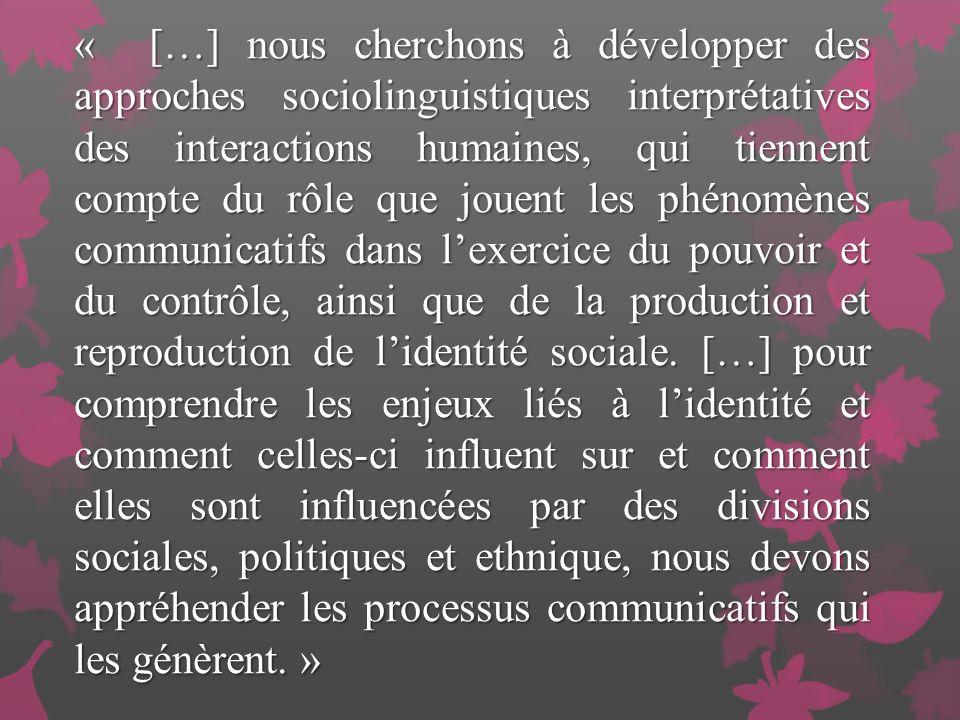 « […] nous cherchons à développer des approches sociolinguistiques interprétatives des interactions humaines, qui tiennent compte du rôle que jouent les phénomènes communicatifs dans l'exercice du pouvoir et du contrôle, ainsi que de la production et reproduction de l'identité sociale.
